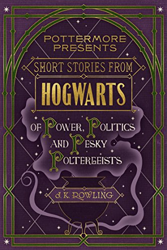 Short Stories from Hogwarts of Power, Politics and PeskyPoltergeists